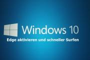Windows 10 Edge aktivieren und schneller Surfen